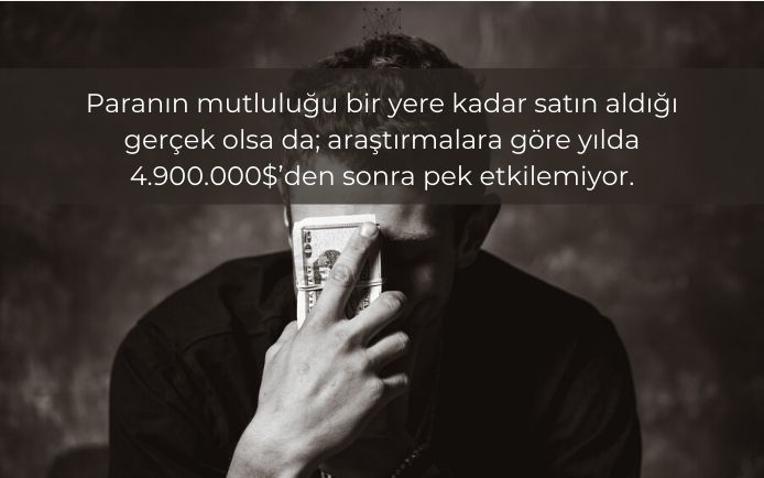Paranın mutluluğu bir yere kadar satın aldığı gerçek olsa da; araştırmalara göre yılda 4.900.000 $'den sonra pek etkilemiyor.